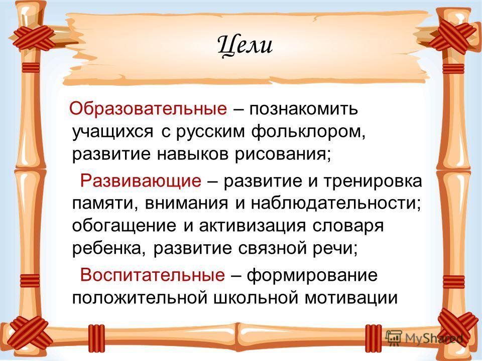 Цели Образовательные – познакомить учащихся с русским фольклором, развитие навыков рисования; Развивающие – развитие и тренировка памяти, внимания и наблюдательности; обогащение и активизация словаря ребенка, развитие связной речи; Воспитательные – ф