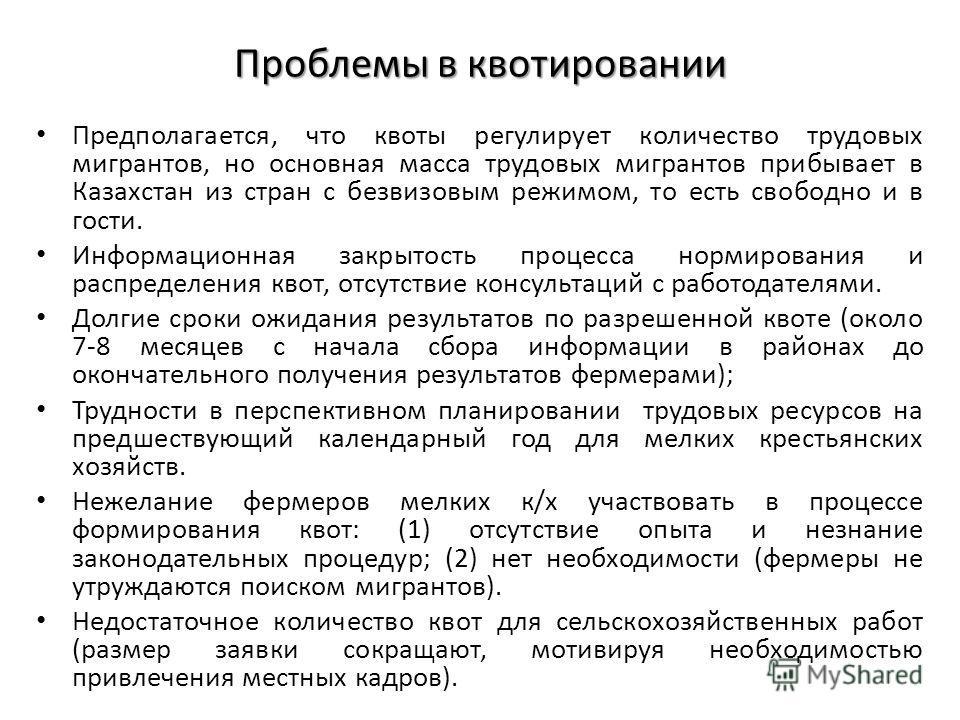 Проблемы в квотировании Предполагается, что квоты регулирует количество трудовых мигрантов, но основная масса трудовых мигрантов прибывает в Казахстан из стран с безвизовым режимом, то есть свободно и в гости. Информационная закрытость процесса норми