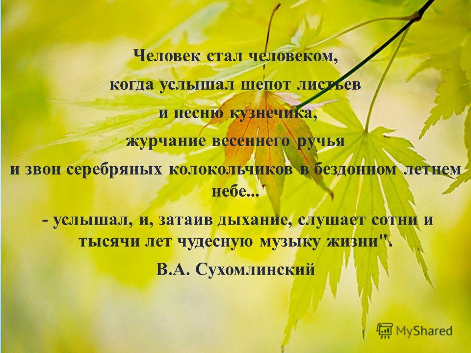 Человек стал человеком, когда услышал шепот листьев и песню кузнечика, журчание весеннего ручья и звон серебряных колокольчиков в бездонном летнем небе... - услышал, и, затаив дыхание, слушает сотни и тысячи лет чудесную музыку жизни