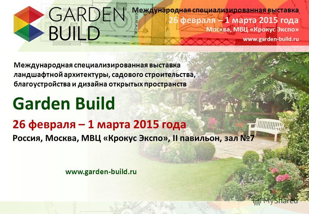 Международная специализированная выставка Москва, МВЦ «Крокус Экспо» 26 февраля – 1 марта 2015 года www.garden-build.ru Международная специализированная выставка ландшафтной архитектуры, садового строительства, благоустройства и дизайна открытых прос