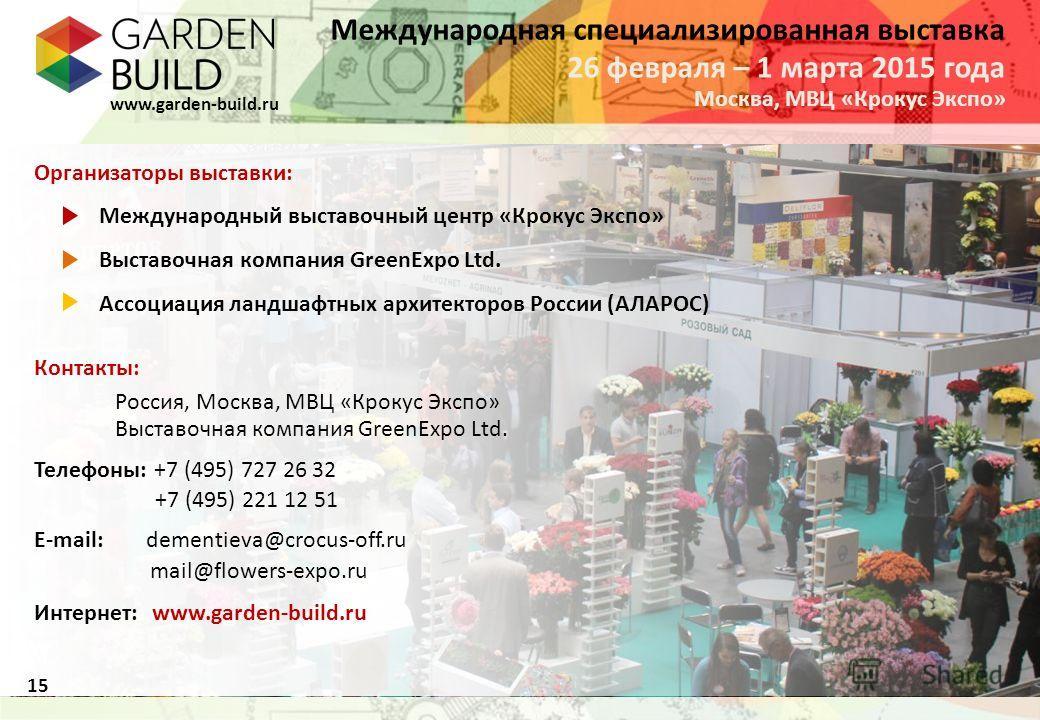 Международная специализированная выставка Москва, МВЦ «Крокус Экспо» 26 февраля – 1 марта 2015 года www.garden-build.ru 15 Организаторы выставки: Международный выставочный центр «Крокус Экспо» Выставочная компания GreenExpo Ltd. Ассоциация ландшафтны
