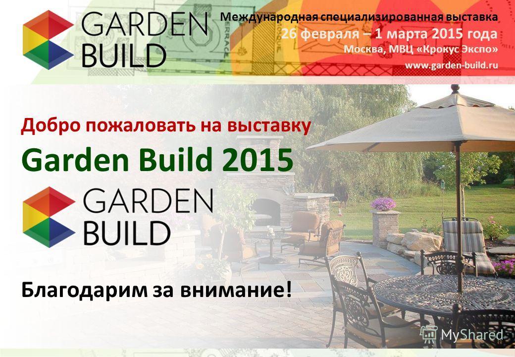 Международная специализированная выставка Москва, МВЦ «Крокус Экспо» 26 февраля – 1 марта 2015 года www.garden-build.ru 16 Garden Build 2015 Добро пожаловать на выставку Благодарим за внимание!