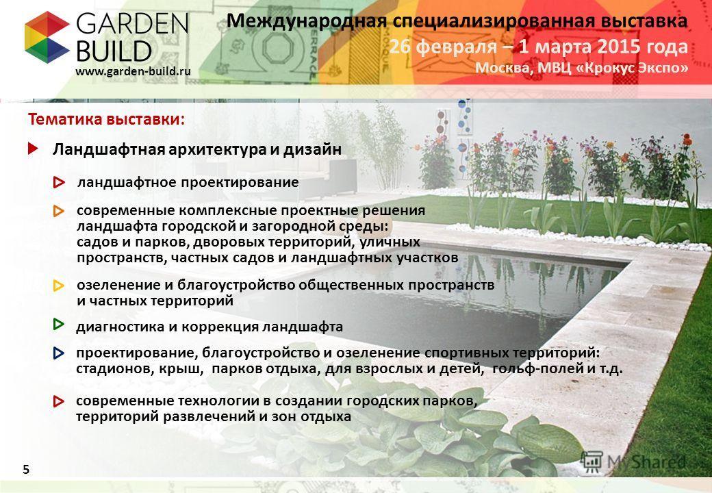 Международная специализированная выставка Москва, МВЦ «Крокус Экспо» 26 февраля – 1 марта 2015 года www.garden-build.ru Тематика выставки: Ландшафтная архитектура и дизайн ландшафтное проектирование современные комплексные проектные решения ландшафта