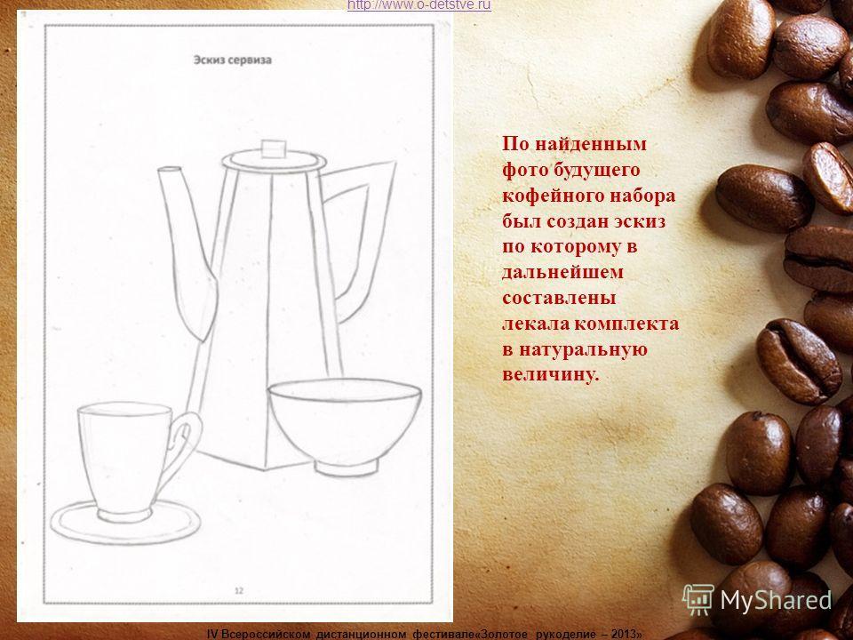 По найденным фото будущего кофейного набора был создан эскиз по которому в дальнейшем составлены лекала комплекта в натуральную величину. http://www.o-detstve.ru IV Всероссийском дистанционном фестивале«Золотое рукоделие – 2013»