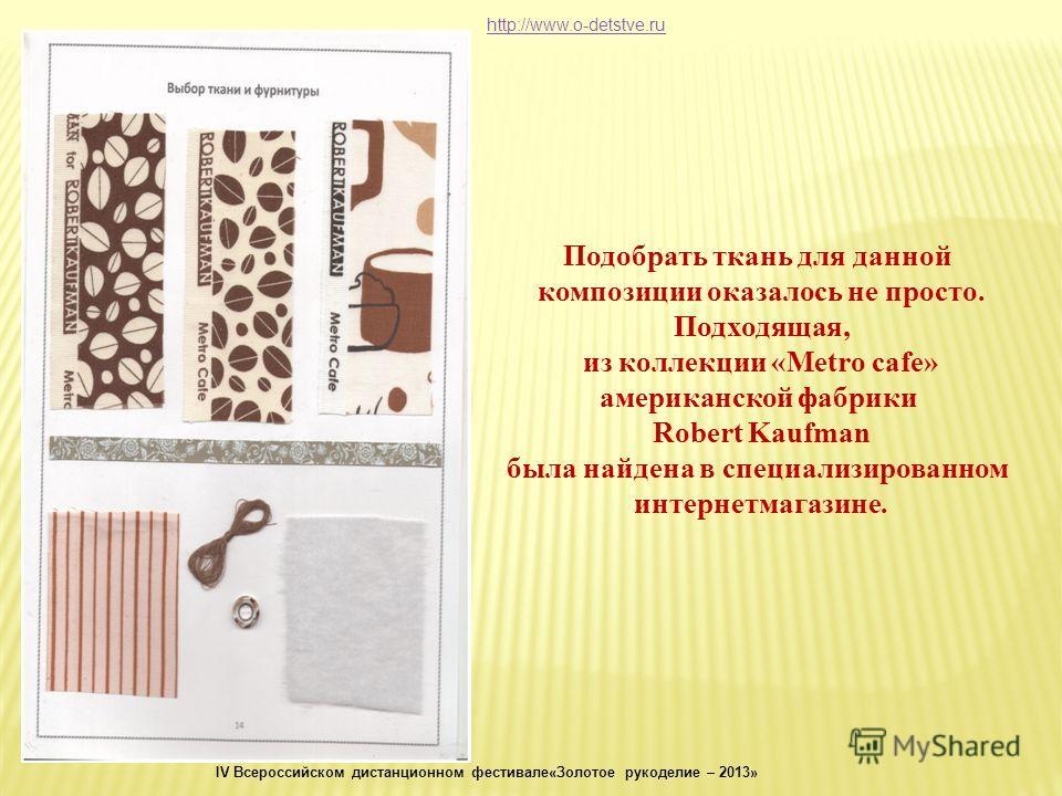 Подобрать ткань для данной композиции оказалось не просто. Подходящая, из коллекции «Metro cafe» американской фабрики Robert Kaufman была найдена в специализированном интернетмагазине. http://www.o-detstve.ru IV Всероссийском дистанционном фестивале«