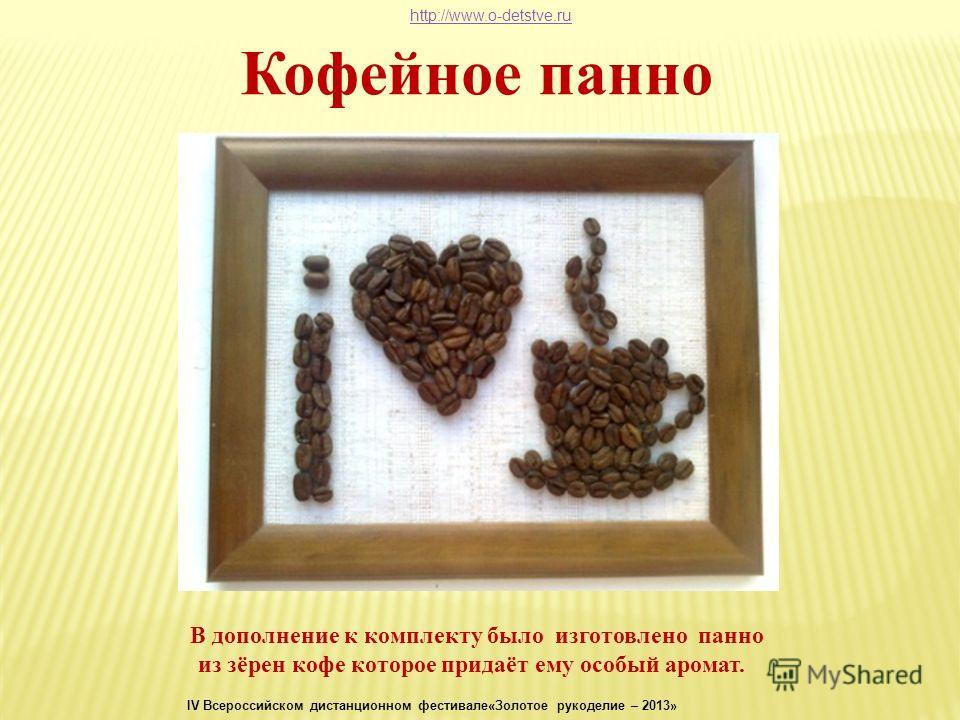 Кофейное панно В дополнение к комплекту было изготовлено панно из зёрен кофе которое придаёт ему особый аромат. http://www.o-detstve.ru IV Всероссийском дистанционном фестивале«Золотое рукоделие – 2013»