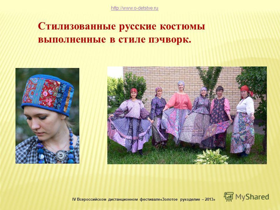 Стилизованные русские костюмы выполненные в стиле пэчворк. http://www.o-detstve.ru IV Всероссийском дистанционном фестивале«Золотое рукоделие – 2013»