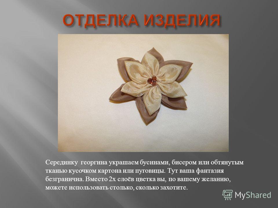 Серединку георгина украшаем бусинами, бисером или обтянутым тканью кусочком картона или пуговицы. Тут ваша фантазия безгранична. Вместо 2х слоёв цветка вы, по вашему желанию, можете использовать столько, сколько захотите.