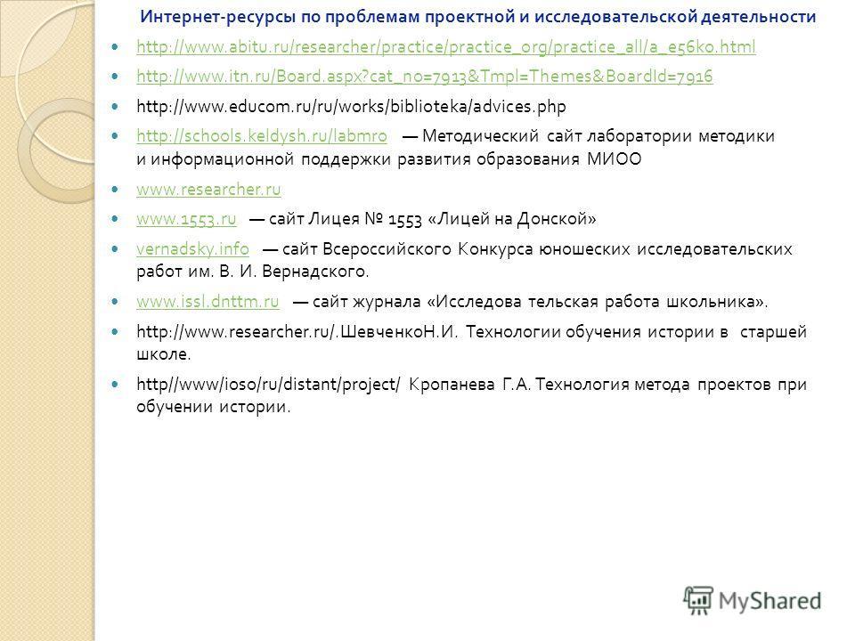 Интернет - ресурсы по проблемам проектной и исследовательской деятельности http://www.abitu.ru/researcher/practice/practice_org/practice_all/a_e56ko.html http://www.itn.ru/Board.aspx?cat_no=7913&Tmpl=Themes&BoardId=7916 http://www.educom.ru/ru/works/