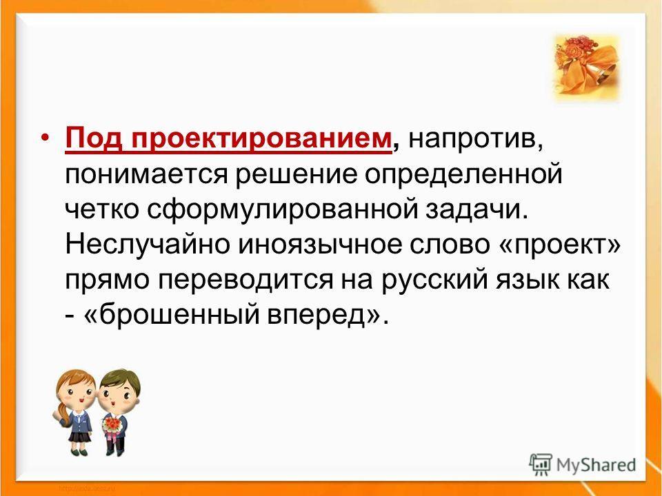 Под проектированием, напротив, понимается решение определенной четко сформулированной задачи. Неслучайно иноязычное слово «проект» прямо переводится на русский язык как - «брошенный вперед».