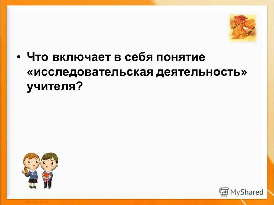 Что включает в себя понятие «исследовательская деятельность» учителя?