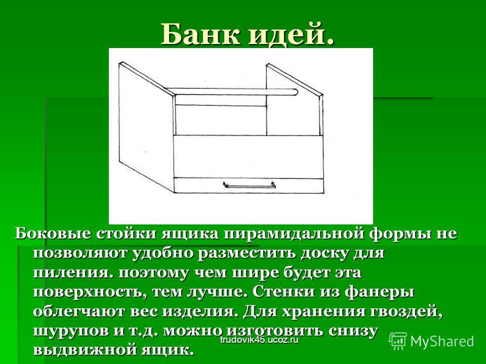 trudovik45.ucoz.ru Банк идей. Боковые стойки ящика пирамидальной формы не позволяют удобно разместить доску для пиления. поэтому чем шире будет эта поверхность, тем лучше. Стенки из фанеры облегчают вес изделия. Для хранения гвоздей, шурупов и т.д. м