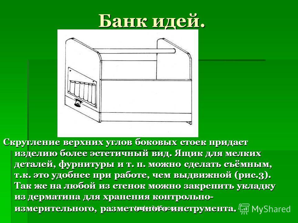 trudovik45.ucoz.ru Банк идей. Скругление верхних углов боковых стоек придаст изделию более эстетичный вид. Ящик для мелких деталей, фурнитуры и т. п. можно сделать съёмным, т.к. это удобнее при работе, чем выдвижной (рис.3). Так же на любой из стенок