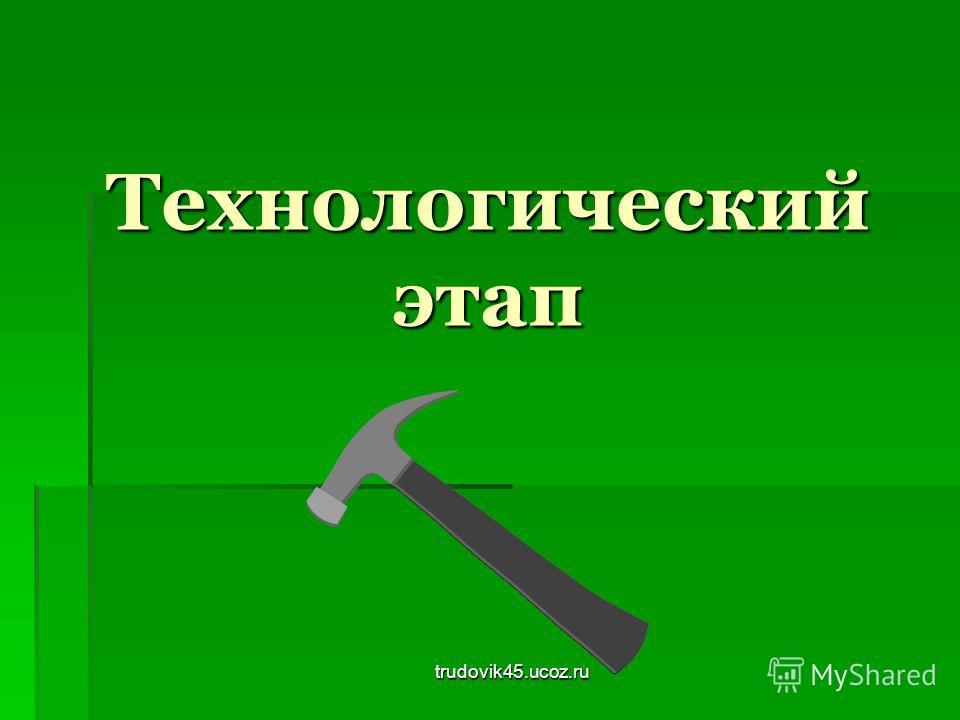 trudovik45.ucoz.ru Технологический этап