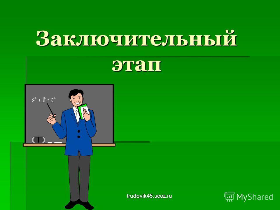trudovik45.ucoz.ru Заключительный этап