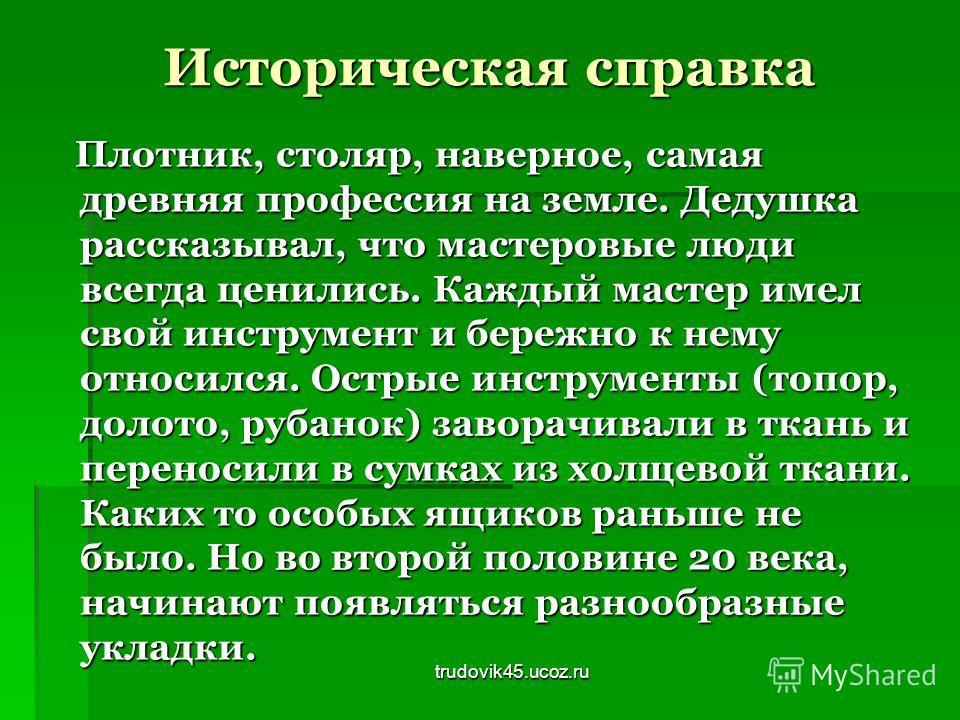 trudovik45.ucoz.ru Историческая справка Плотник, столяр, наверное, самая древняя профессия на земле. Дедушка рассказывал, что мастеровые люди всегда ценились. Каждый мастер имел свой инструмент и бережно к нему относился. Острые инструменты (топор, д