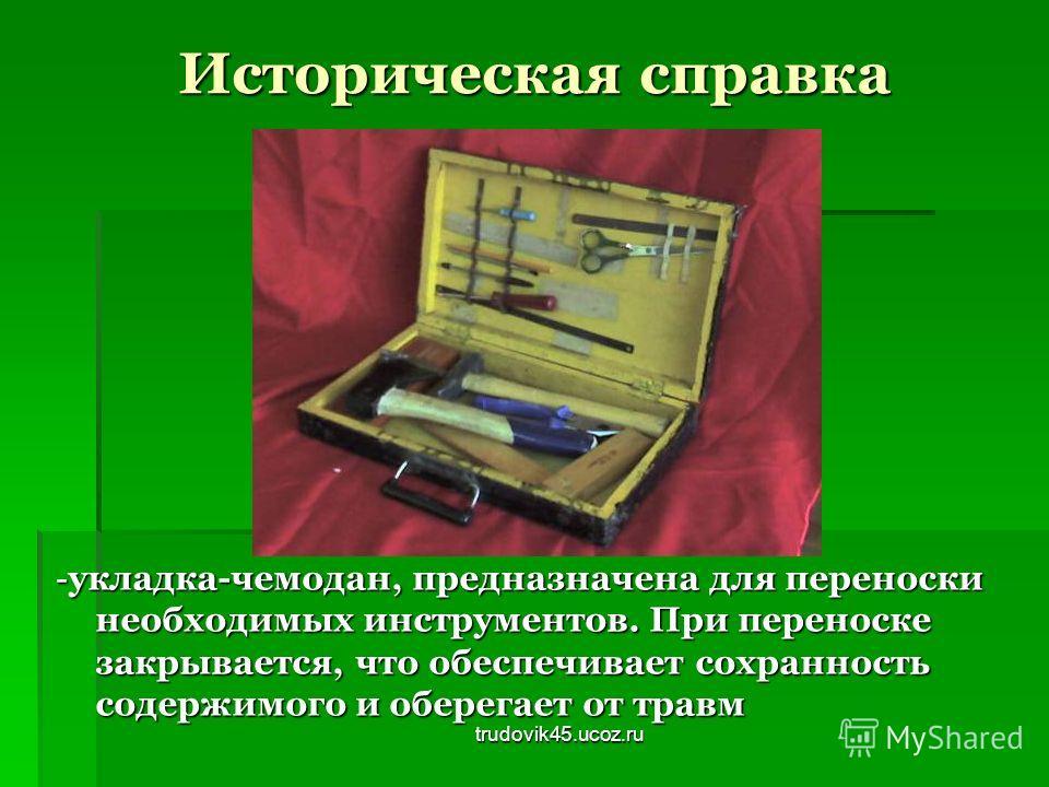trudovik45.ucoz.ru Историческая справка - укладка-чемодан, предназначена для переноски необходимых инструментов. При переноске закрывается, что обеспечивает сохранность содержимого и оберегает от травм