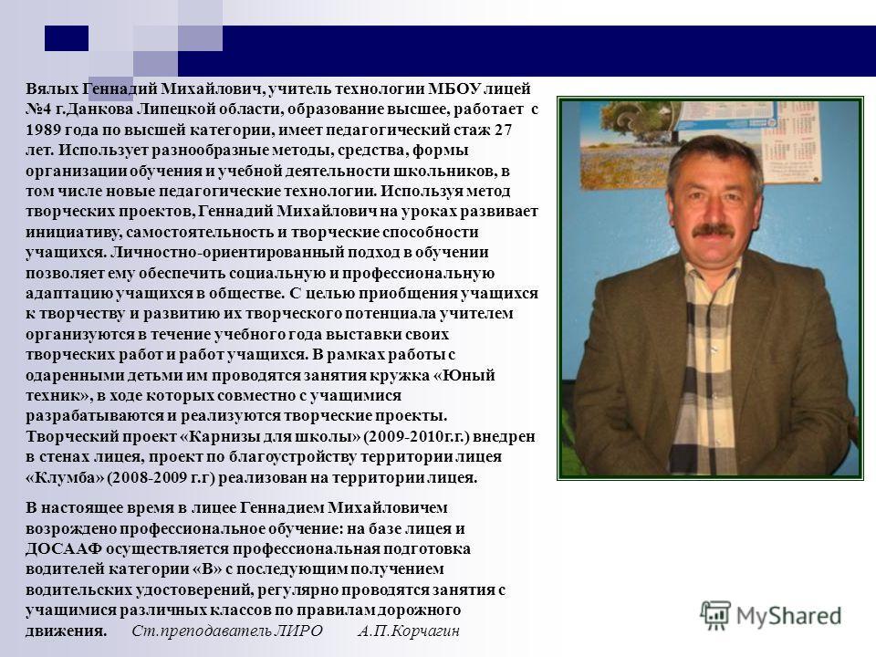 Вялых Геннадий Михайлович, учитель технологии МБОУ лицей 4 г.Данкова Липецкой области, образование высшее, работает с 1989 года по высшей категории, имеет педагогический стаж 27 лет. Использует разнообразные методы, средства, формы организации обучен