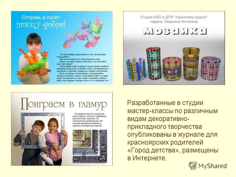 Разработанные в студии мастер-классы по различным видам декоративно- прикладного творчества опубликованы в журнале для красноярских родителей «Город детства», размещены в Интернете.