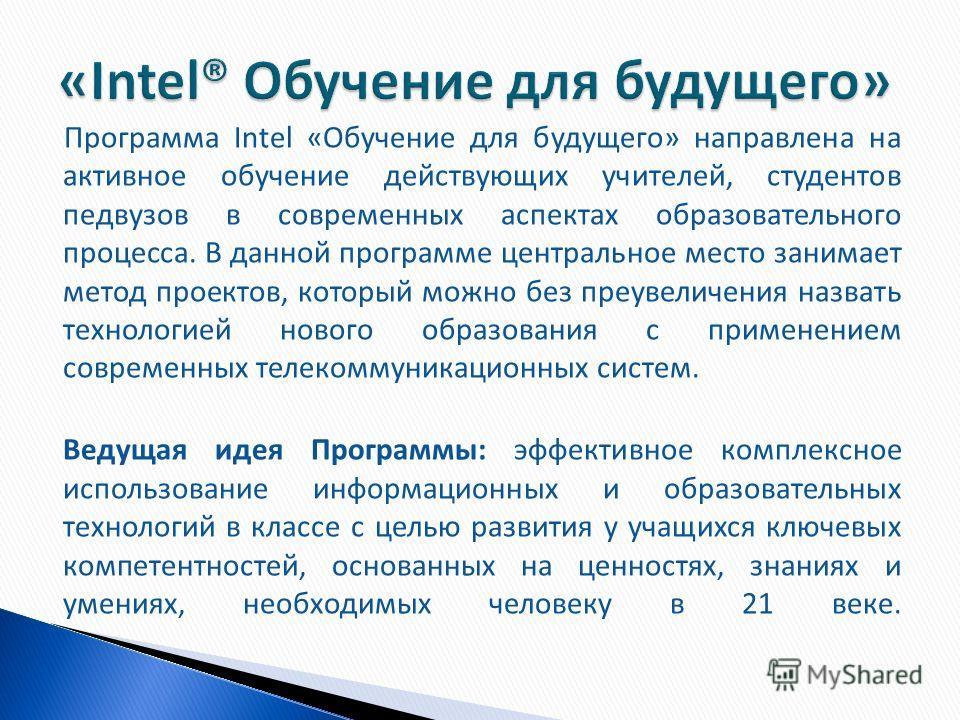 Программа Intel «Обучение для будущего» направлена на активное обучение действующих учителей, студентов педвузов в современных аспектах образовательного процесса. В данной программе центральное место занимает метод проектов, который можно без преувел
