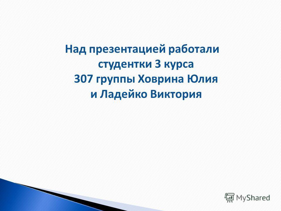 Над презентацией работали студентки 3 курса 307 группы Ховрина Юлия и Ладейко Виктория