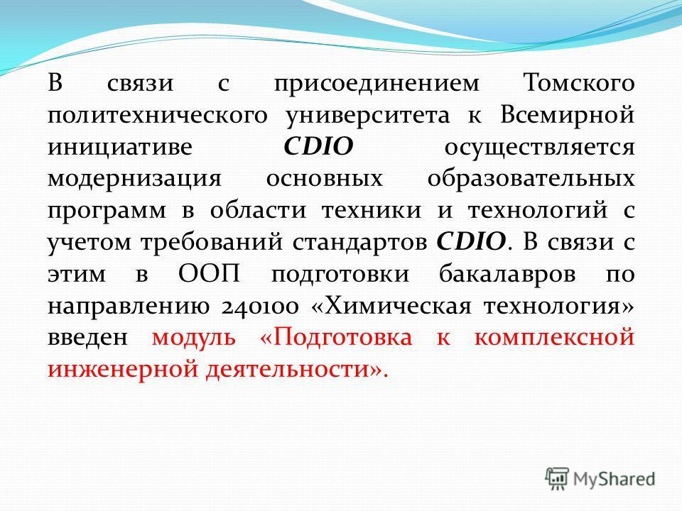 В связи с присоединением Томского политехнического университета к Всемирной инициативе CDIO осуществляется модернизация основных образовательных программ в области техники и технологий с учетом требований стандартов CDIO. В связи с этим в ООП подгото
