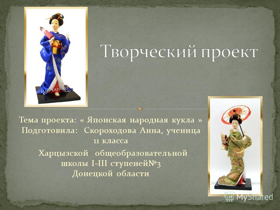 Тема проекта: « Японская народная кукла » Подготовила: Скороходова Анна, ученица 11 класса Харцызской общеобразовательной школы I-III ступеней3 Донецкой области