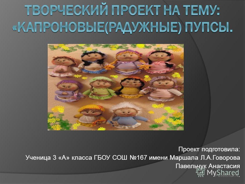 Проект подготовила: Ученица 3 «А» класса ГБОУ СОШ 167 имени Маршала Л.А.Говорова Павельчук Анастасия Pavelchuk N.