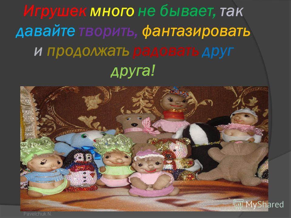 Игрушек много не бывает, так давайте творить, фантазировать и продолжать радовать друг друга! Pavelchuk N.