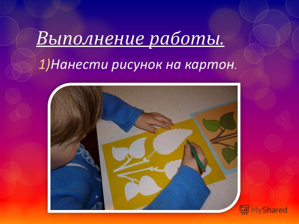 Выполнение работы. 1)Нанести рисунок на картон.
