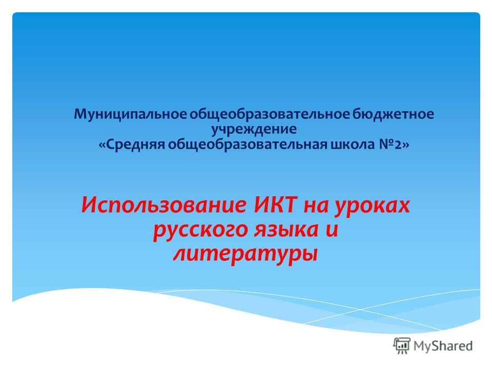 Использование ИКТ на уроках русского языка и литературы Муниципальное общеобразовательное бюджетное учреждение «Средняя общеобразовательная школа 2»