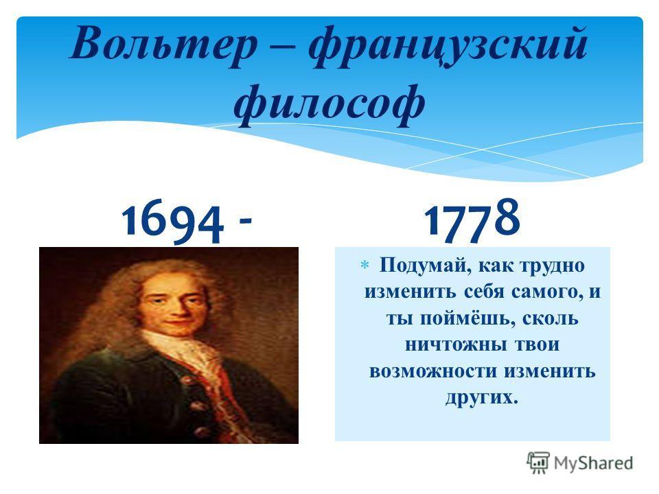 Вольтер – французский философ 1694 -1778 Подумай, как трудно изменить себя самого, и ты поймёшь, сколь ничтожны твои возможности изменить других.