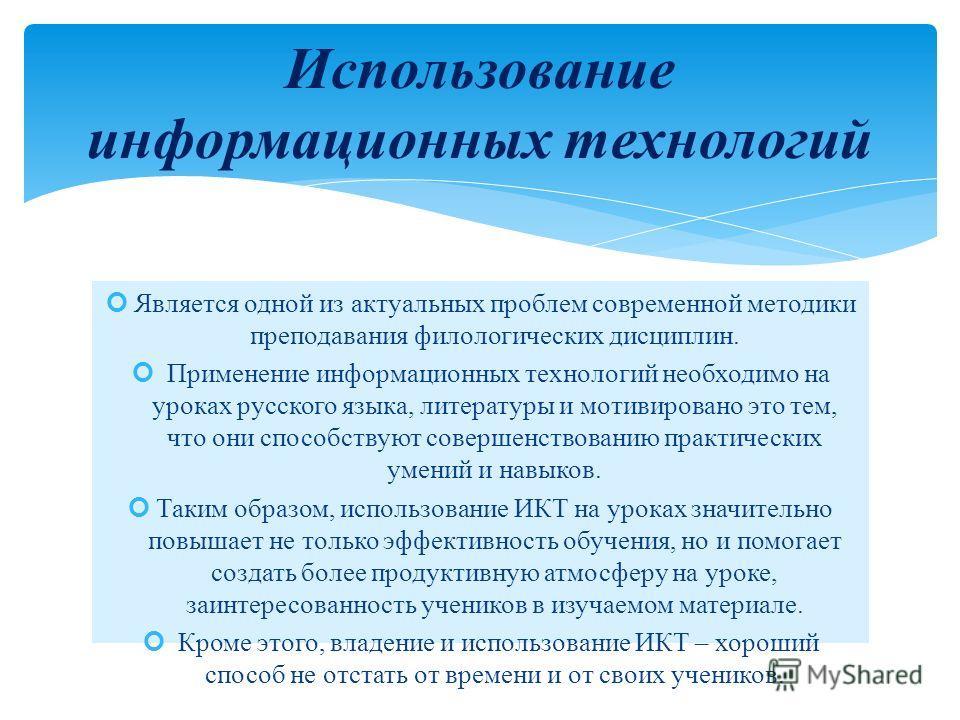 Является одной из актуальных проблем современной методики преподавания филологических дисциплин. Применение информационных технологий необходимо на уроках русского языка, литературы и мотивировано это тем, что они способствуют совершенствованию практ