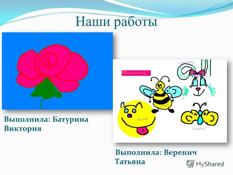 Наши работы Выполнила: Батурина Виктория Выполнила: Веренич Татьяна