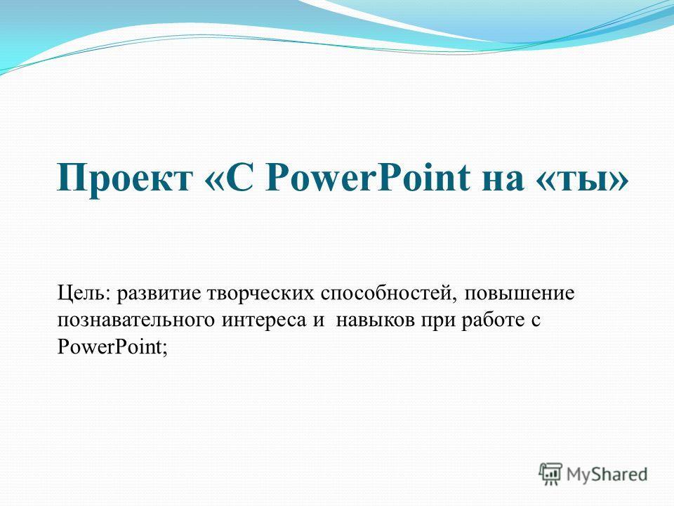 Проект «С PowerPoint на «ты» Цель: развитие творческих способностей, повышение познавательного интереса и навыков при работе с PowerPoint;