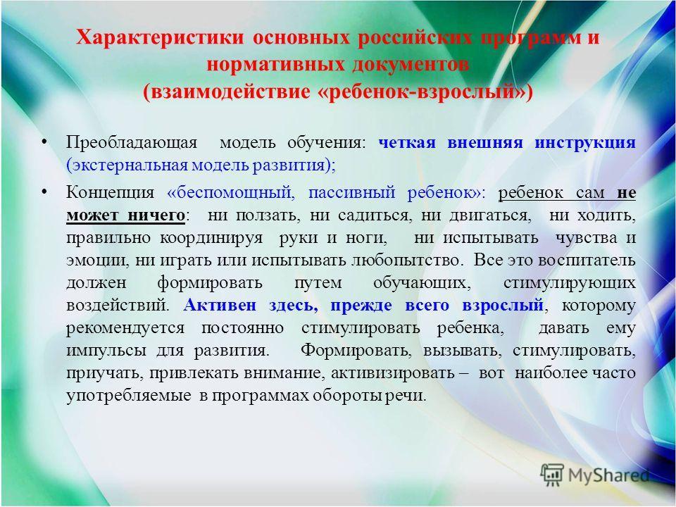 Характеристики основных российских программ и нормативных документов (взаимодействие «ребенок-взрослый») Преобладающая модель обучения: четкая внешняя инструкция (экстернальная модель развития); Концепция «беспомощный, пассивный ребенок»: ребенок сам