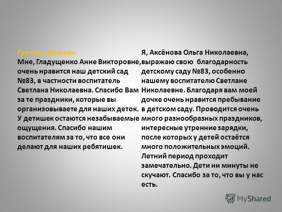 Группа «Лучики» Мне, Гладущенко Анне Викторовне, очень нравится наш детский сад 83, в частности воспитатель Светлана Николаевна. Спасибо Вам за те праздники, которые вы организовываете для наших деток. У детишек остаются незабываемые ощущения. Спасиб