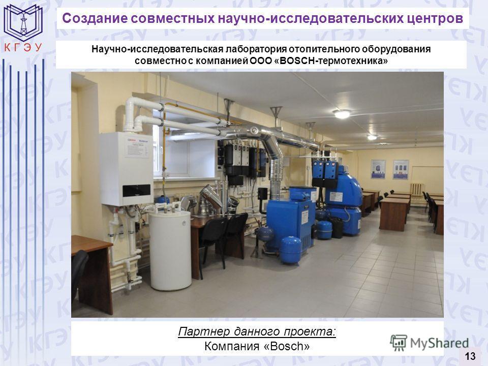 Создание совместных научно-исследовательских центров Научно-исследовательская лаборатория отопительного оборудования совместно с компанией ООО «BOSCH-термотехника» Партнер данного проекта: Компания «Bosch» 13