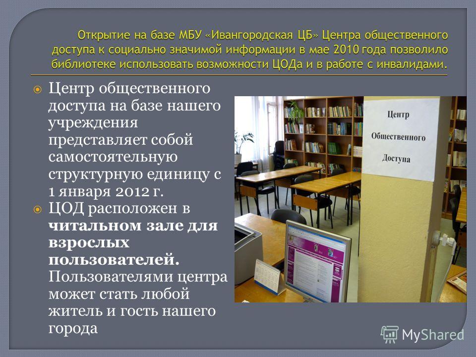 Центр общественного доступа на базе нашего учреждения представляет собой самостоятельную структурную единицу с 1 января 2012 г. ЦОД расположен в читальном зале для взрослых пользователей. Пользователями центра может стать любой житель и гость нашего
