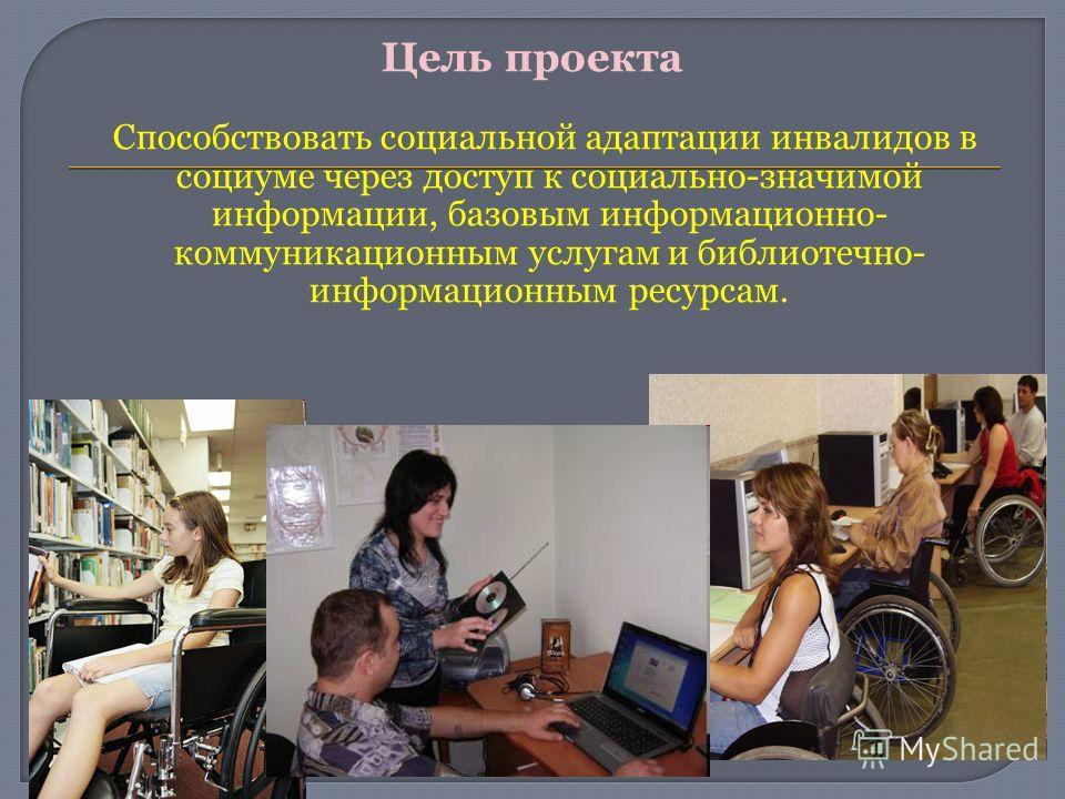 Цель проекта Способствовать социальной адаптации инвалидов в социуме через доступ к социально-значимой информации, базовым информационно- коммуникационным услугам и библиотечно- информационным ресурсам.