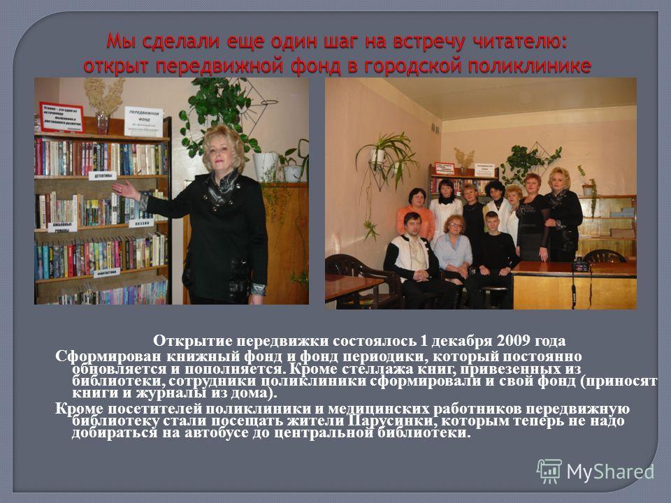 Открытие передвижки состоялось 1 декабря 2009 года Сформирован книжный фонд и фонд периодики, который постоянно обновляется и пополняется. Кроме стеллажа книг, привезенных из библиотеки, сотрудники поликлиники сформировали и свой фонд (приносят книги