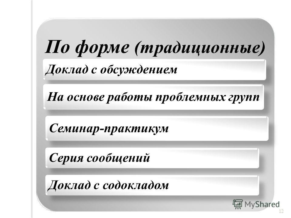 По форме (традиционные) Доклад с обсуждением На основе работы проблемных групп Семинар-практикум Серия сообщенийДоклад с содокладом 12