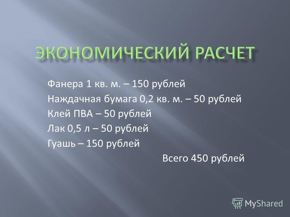 Фанера 1 кв. м. – 150 рублей Наждачная бумага 0,2 кв. м. – 50 рублей Клей ПВА – 50 рублей Лак 0,5 л – 50 рублей Гуашь – 150 рублей Всего 450 рублей