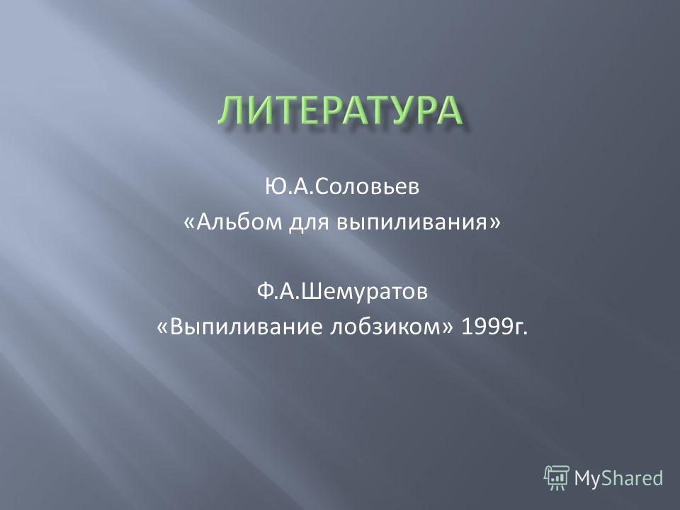 Ю.А.Соловьев «Альбом для выпиливания» Ф.А.Шемуратов «Выпиливание лобзиком» 1999г.