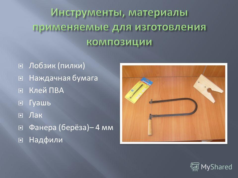 Лобзик (пилки) Наждачная бумага Клей ПВА Гуашь Лак Фанера (берёза)– 4 мм Надфили
