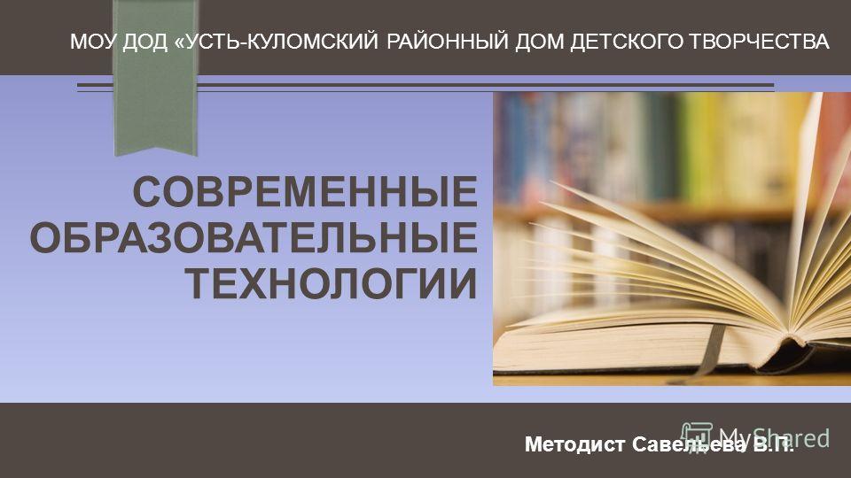 СОВРЕМЕННЫЕ ОБРАЗОВАТЕЛЬНЫЕ ТЕХНОЛОГИИ МОУ ДОД «УСТЬ-КУЛОМСКИЙ РАЙОННЫЙ ДОМ ДЕТСКОГО ТВОРЧЕСТВА Методист Савельева В.П.