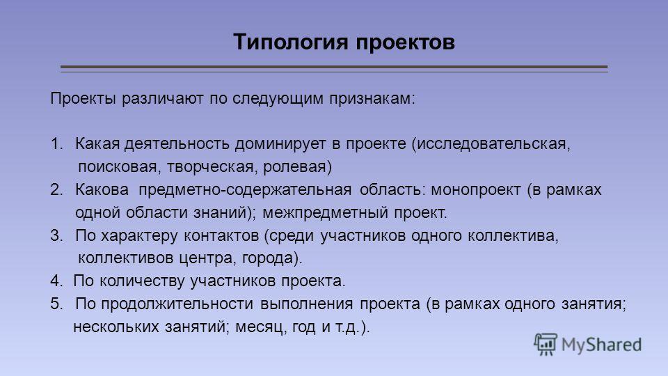 Типология проектов Проекты различают по следующим признакам: 1.Какая деятельность доминирует в проекте (исследовательская, поисковая, творческая, ролевая) 2.Какова предметно-содержательная область: монопроект (в рамках одной области знаний); межпредм