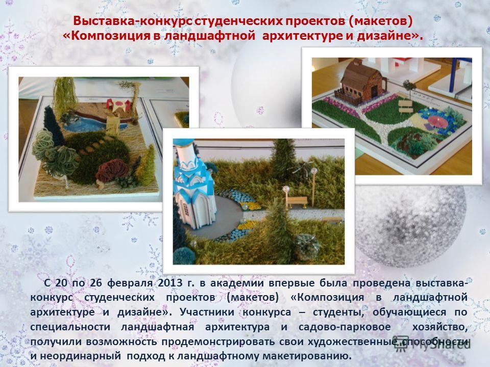 С 20 по 26 февраля 2013 г. в академии впервые была проведена выставка- конкурс студенческих проектов (макетов) «Композиция в ландшафтной архитектуре и дизайне». Участники конкурса – студенты, обучающиеся по специальности ландшафтная архитектура и сад