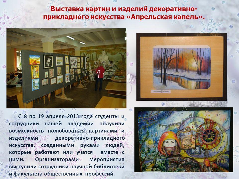 С 8 по 19 апреля 2013 года студенты и сотрудники нашей академии получили возможность полюбоваться картинами и изделиями декоративно-прикладного искусства, созданными руками людей, которые работают или учатся вместе с ними. Организаторами мероприятия