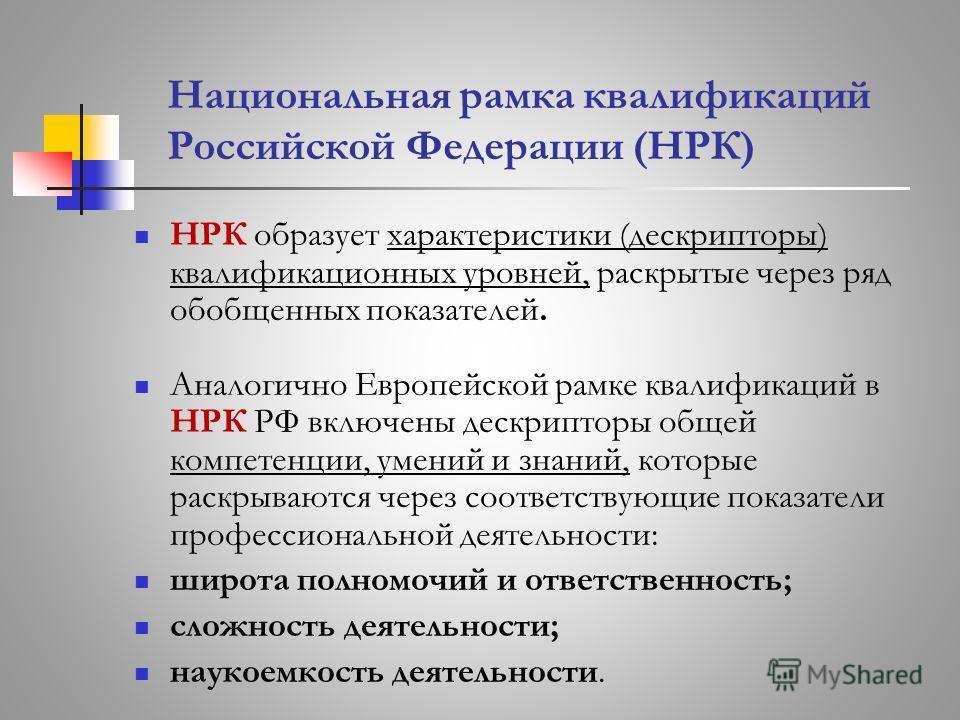 Национальная рамка квалификаций Российской Федерации (НРК) НРК образует характеристики (дескрипторы) квалификационных уровней, раскрытые через ряд обобщенных показателей. Аналогично Европейской рамке квалификаций в НРК РФ включены дескрипторы общей к